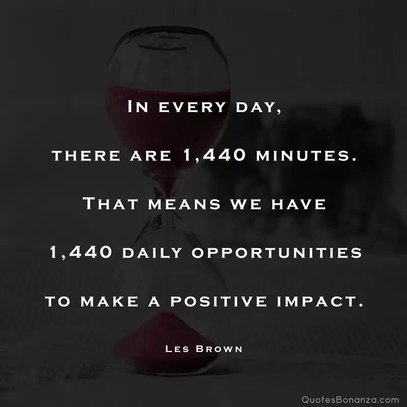 in every day there are 1440 minutes that means we have 1440 daily opportunities to make a positive impact