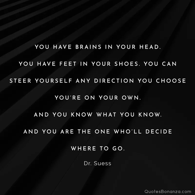You have brains in your head. You have feet in your shoes. You can steer yourself any direction you choose. You're on your own. And you know what you know. And YOU are the one who'll decide where to go. Dr. Suess