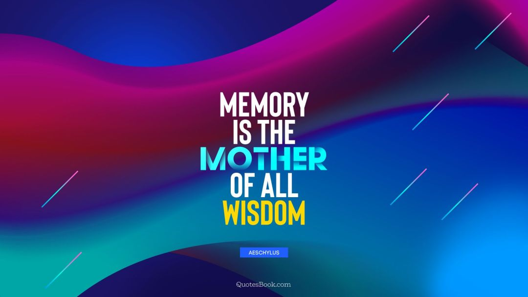 """Image result for """"Memory is the mother of all wisdom."""" Aeschylus"""