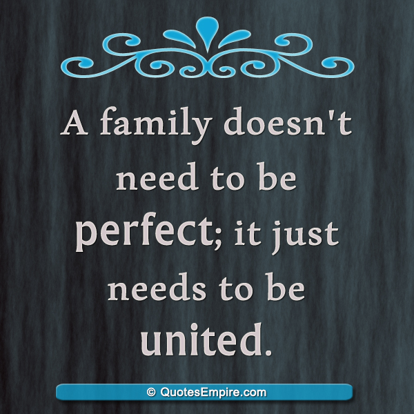 A family doesn't need to be perfect; it just needs to be united.