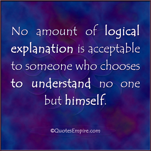 No amount of logical explanation is acceptable to someone who chooses to understand no one but himself.