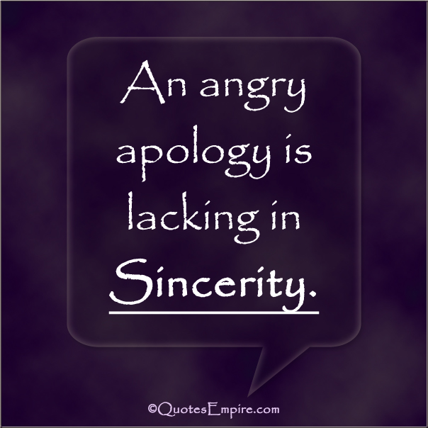 An angry apology is lacking in Sincerity.