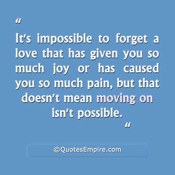 It's impossible to forget a love that has given you so much joy or has caused you so much pain, but that doesn't mean moving on isn't possible.