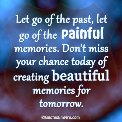 Let go of the past, let go of the painful memories. Don't miss your chance today of creating beautiful memories for tomorrow.