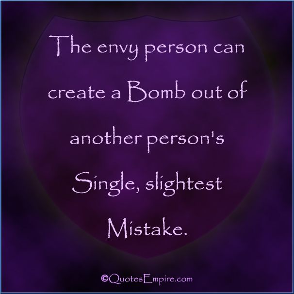 The envy person can create a Bomb out of another person's Single, slightest Mistake.