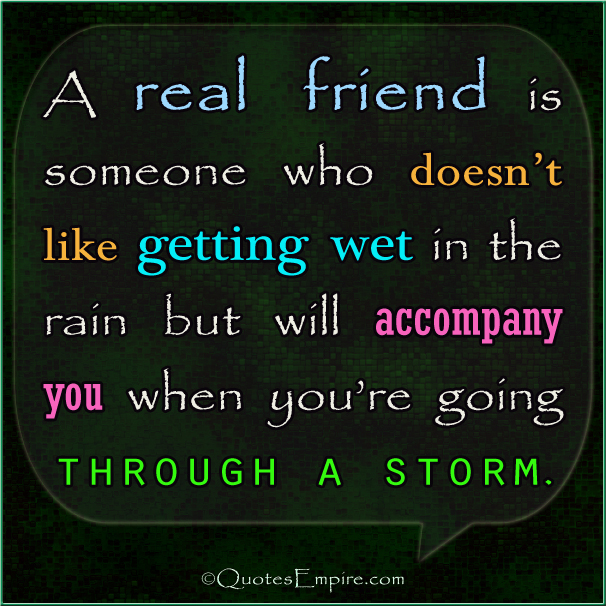 A real friend is someone who doesn't like getting wet in the rain but will accompany you when you're going through a storm.