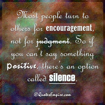 Most people turn to others for encouragement, not for judgment. So if you can't say something positive, there's an option called silence.
