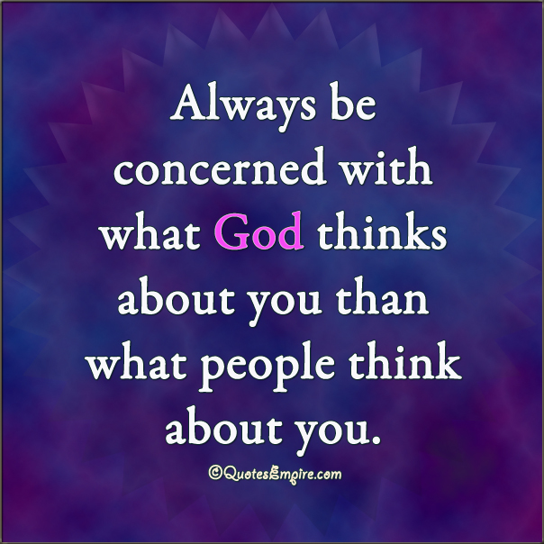 Always be concerned with what God thinks about you than what people think about you.
