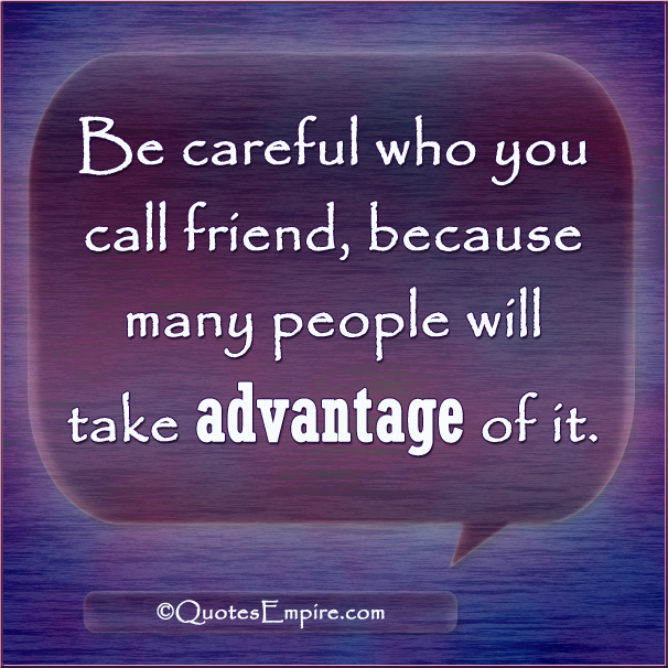 Be careful who you call friend, because many people will take advantage of it.