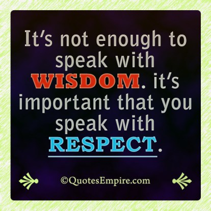 It's not enough to speak with wisdom. it's important that you speak with respect.