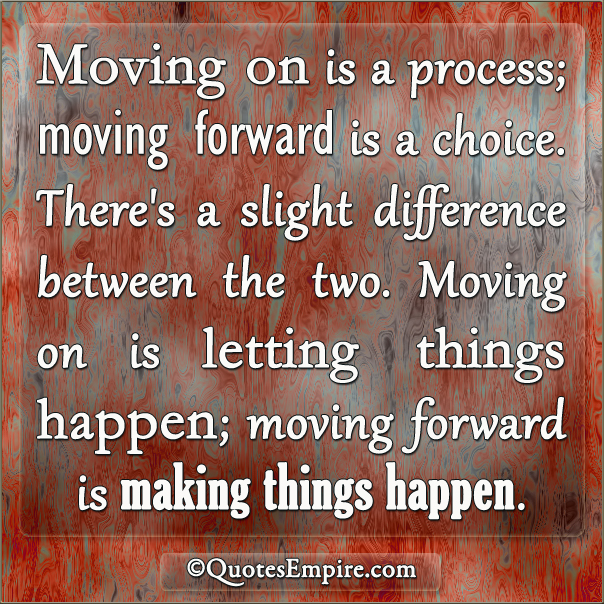 Moving on is a process; moving forward is a choice. There's a slight difference between the two. Moving on is letting things happen; moving forward is making things happen.