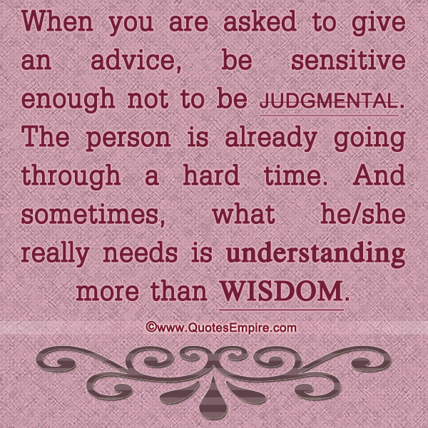 When you are asked to give an advice, be sensitive enough not to be judgmental. The person is already going through a hard time. And sometimes, what he/she really needs is understanding more than wisdom.