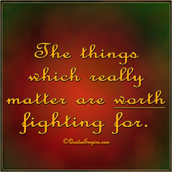 The things which really matter are worth fighting for.