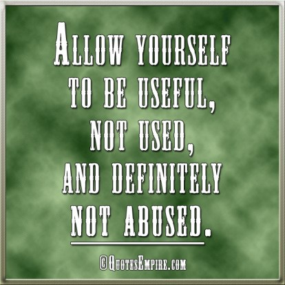Allow yourself to be useful, not used, and definitely not abused.