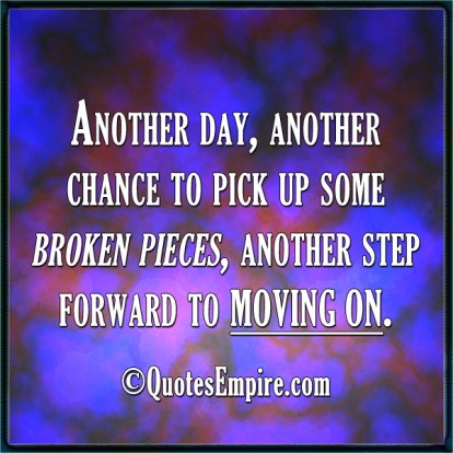 Another day, another chance to pick up some broken pieces, another step forward to moving on.