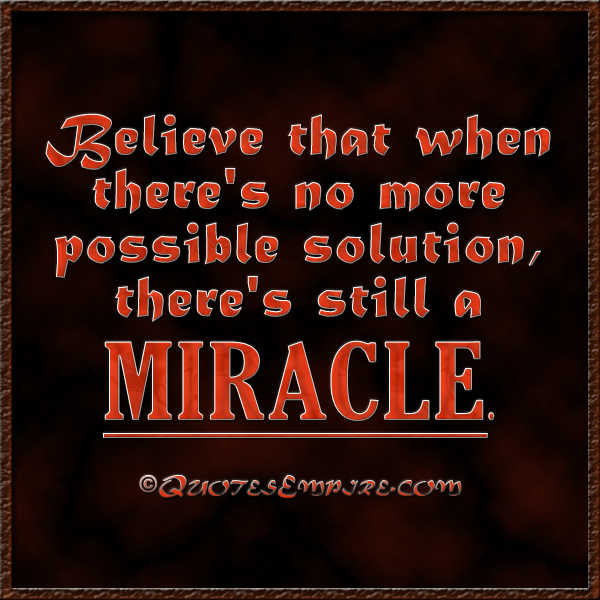 Believe that when there's no more possible solution, there's still a miracle.