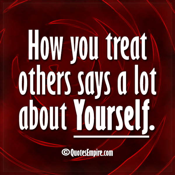 How You Treat Others Says A Lot About Yourself Quotes Empire