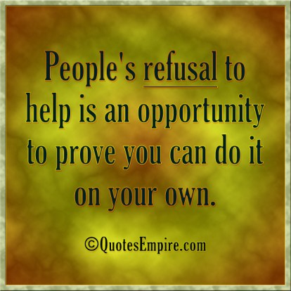 People's refusal to help is an opportunity to prove you can do it on your own.