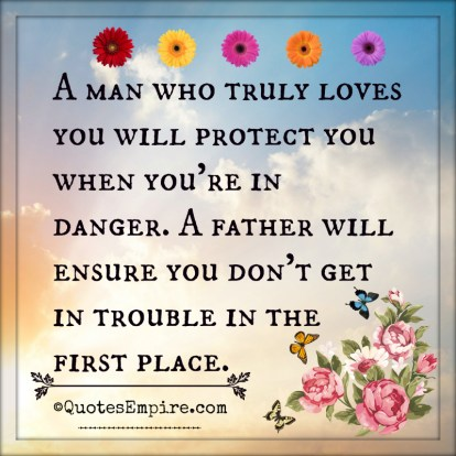 A man who truly loves you will protect you when you're in danger. A father will ensure you don't get in trouble in the first place.