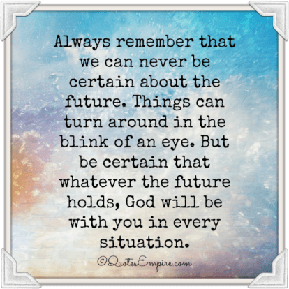Always remember that we can never be certain about the future. Things can turn around in the blink of an eye. But be certain that whatever the future holds, God will be with you in every situation.