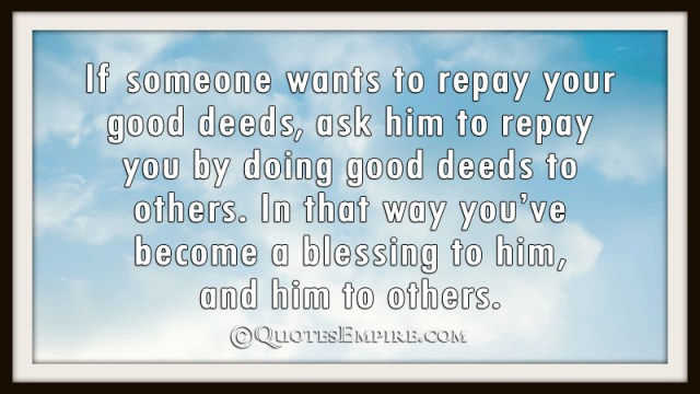 If someone wants to repay your good deeds, ask him to repay you by doing good deeds to others. In that way you've become a blessing to him, and him to others.