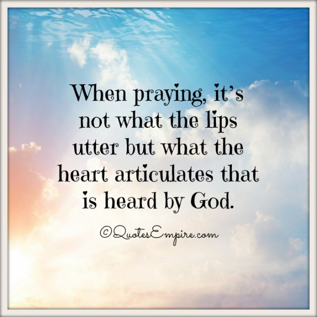 When praying, it's not what the lips utter but what the heart articulates that is heard by God.