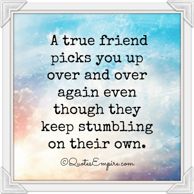 A true friend picks you up over and over again even though they keep stumbling on their own.