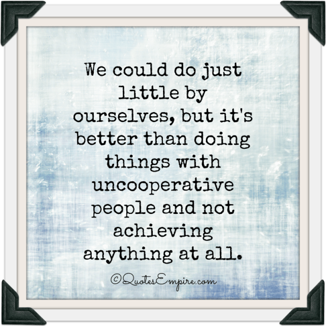 We could do just little by ourselves, but it's better than doing things with uncooperative people and not achieving anything at all.