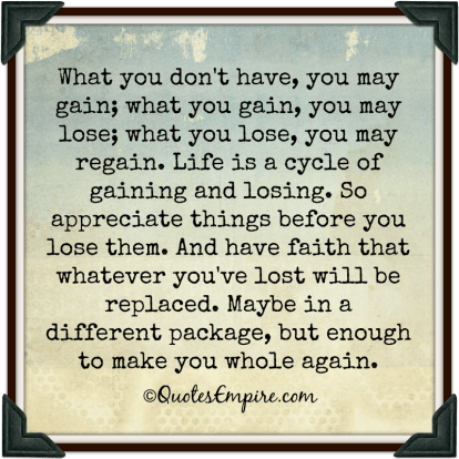 What you don't have, you may gain; what you gain, you may lose; what you lose, you may regain. Life is a cycle of gaining and losing. So appreciate things before you lose them. And have faith that whatever you've lost will be replaced. Maybe in a different package, but enough to make you whole again.