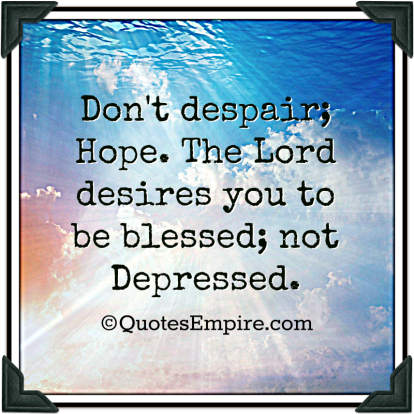 Don't despair; Hope. The Lord desires you to be blessed; not Depressed.