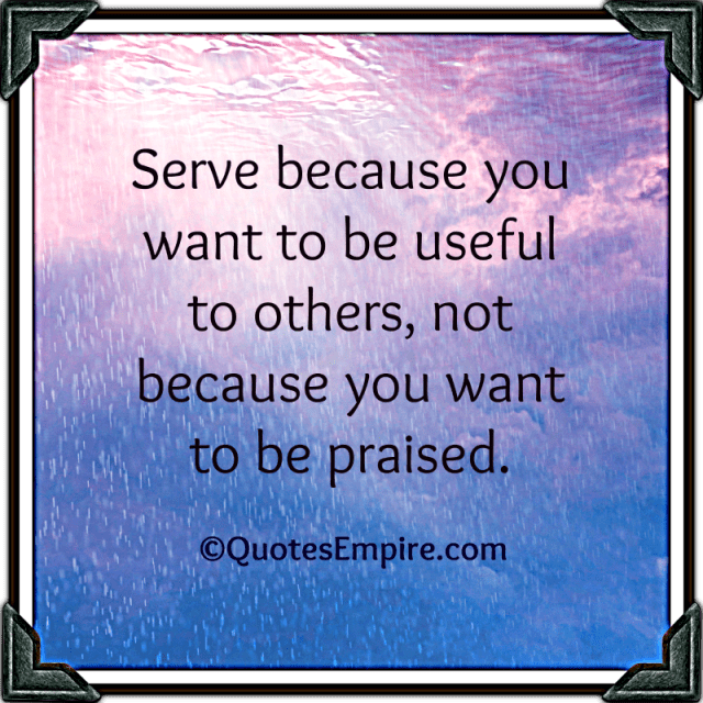 Serve because you want to be useful to others, not because you want to be praised.