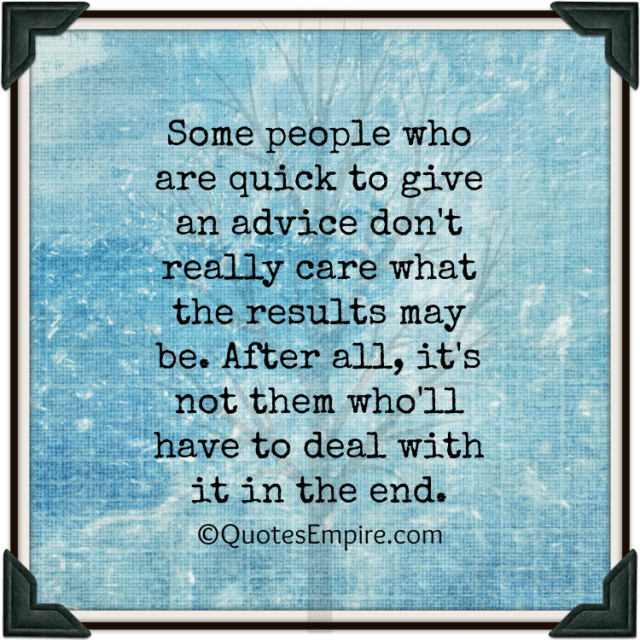 Some people who are quick to give an advice don't really care what the results may be. After all, it's not them who'll have to deal with it in the end.