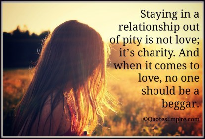 Staying in a relationship out of pity is not love; it's charity. And when it comes to love, no one should be a beggar.