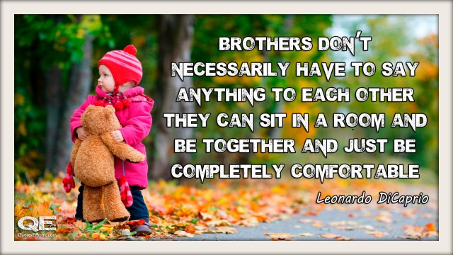 Brothers don't necessarily have to say anything to each other they can sit in a room and be together and just be completely comfortable with each other.  Quote by - Leonardo DiCaprio