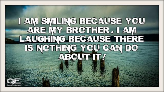 I am smiling because you are my brother. I am laughing because there is nothing you can do about it.