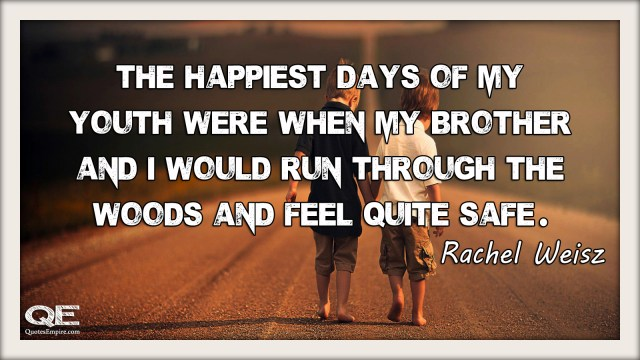 The happiest days of my youth were when my brother and I would run through the woods and feel quite safe. Quote By - Rachel Weisz
