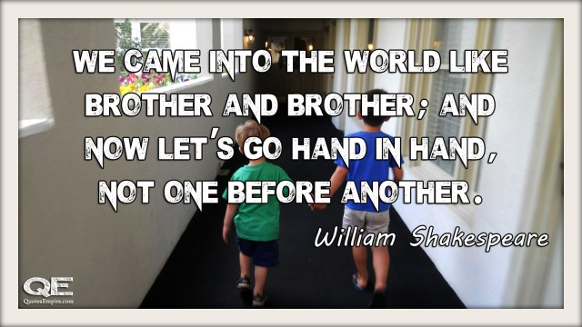 We came into the world like brother and brother and now lets go hand in hand not one before another. Quote by William Shakespeare