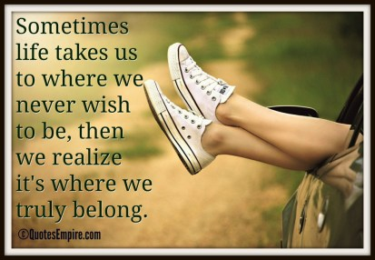 Sometimes life takes us to where we never wish to be, then we realize it's where we truly belong.