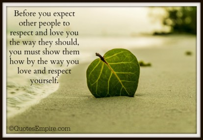 Before you expect other people to respect and love you the way they should, you must show them how by the way you love and respect yourself.