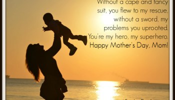 Without a cape and fancy suit, you flew to my rescue, without a sword, my problems you uprooted. You're my hero, my superhero. Happy Mother's Day, Mom!
