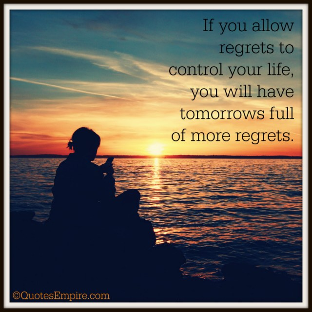 If you allow regrets to control your life, you will have tomorrows full of more regrets.