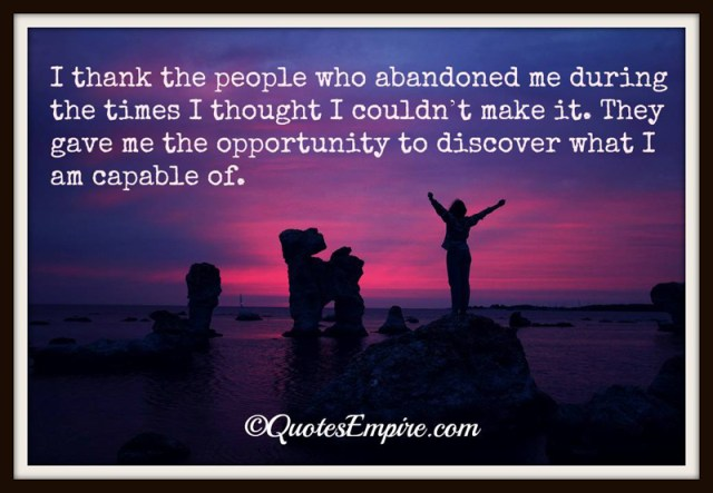 I thank the people who abandoned me during the times I thought I couldn't make it. They gave me the opportunity to discover what I am capable of.