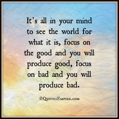It's all in your mind to see the world for what it is, focus on the good and you will produce good, focus on bad and you will produce bad.
