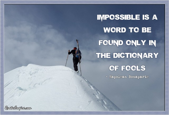 Impossible is a word to be found only in the dictionary of fools