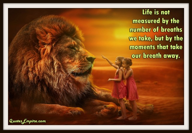 65 Inspirational Quotes Explained That Will Change Your Life. Life is not measured by the number of breaths we take, but by the moments that take our breath away.