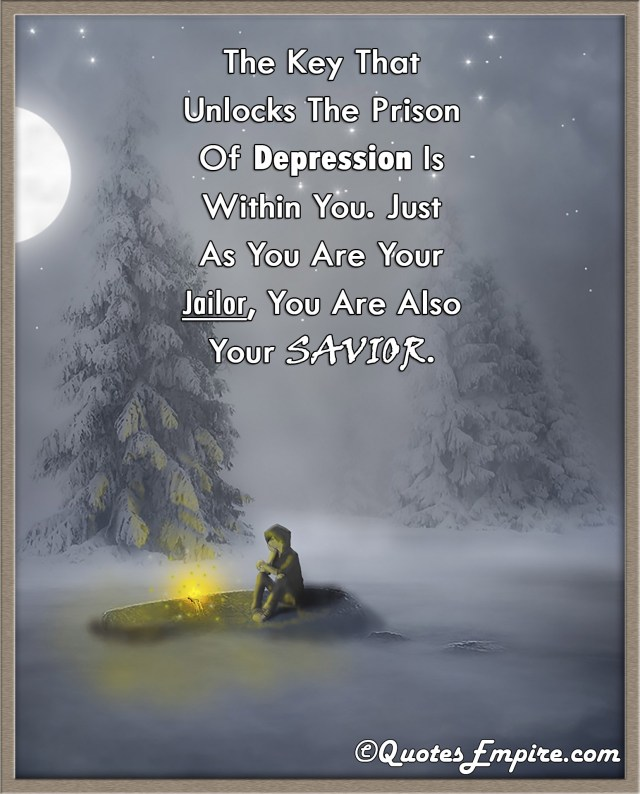 The Key That Unlocks The Prison Of Depression Is Within You. Just As You Are Your Jailor, You Are Also Your Savior