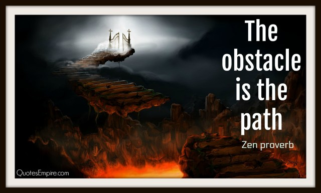 65 Inspirational Quotes Explained That Will Change Your Life. The obstacle is the path.