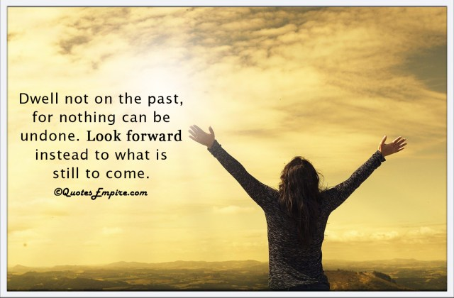 Dwell not on the past, for nothing can be undone. Look forward instead to what is still to come.