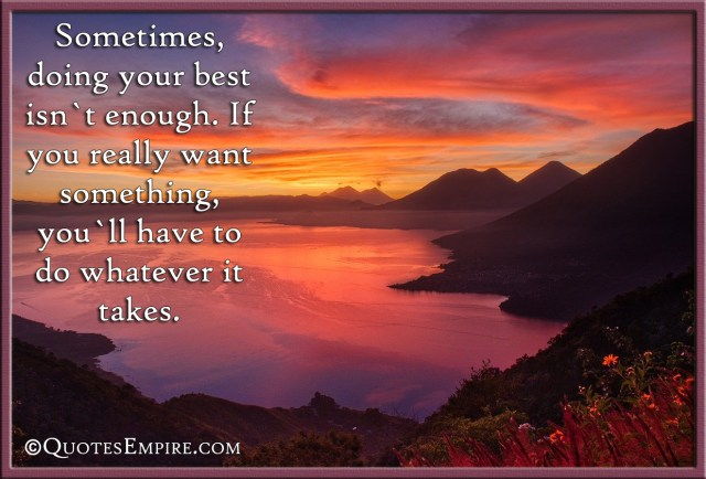 Sometimes, doing your best isn't enough. If you really want something, you'll have to do whatever it takes.