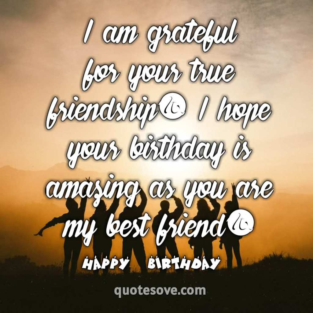 I am grateful for your true friendship. I hope your birthday is amazing as you are my best friend